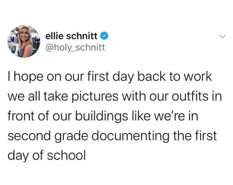 Text - ellie schnitt O @holy_schnitt I hope on our first day back to work we all take pictures with our outfits in front of our buildings like we're in second grade documenting the first day of school