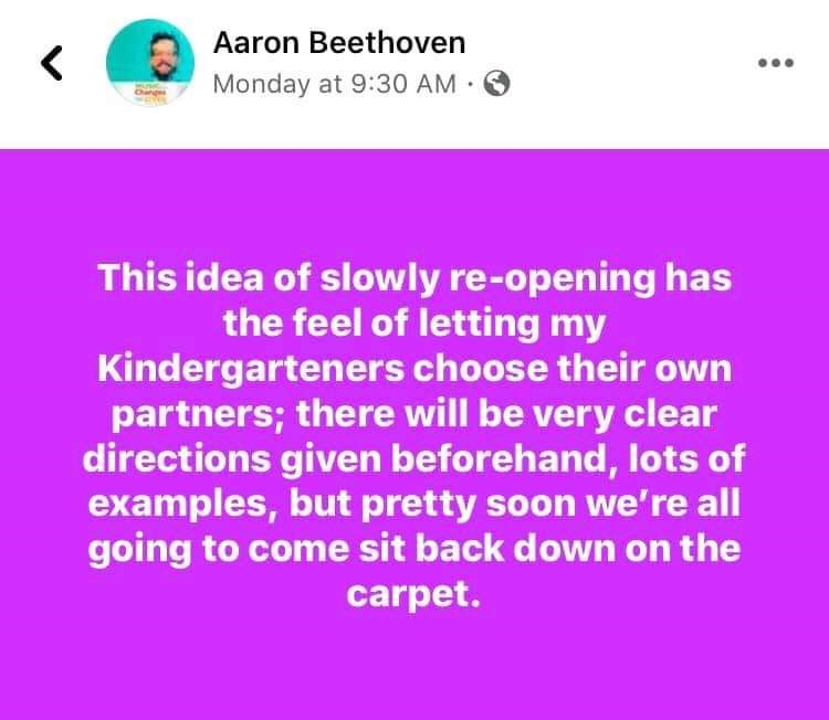Text - Aaron Beethoven Monday at 9:30 AM . This idea of slowly re-opening has the feel of letting my Kindergarteners choose their own partners; there will be very clear directions given beforehand, lots of examples, but pretty soon we're all going to come sit back down on the carpet.