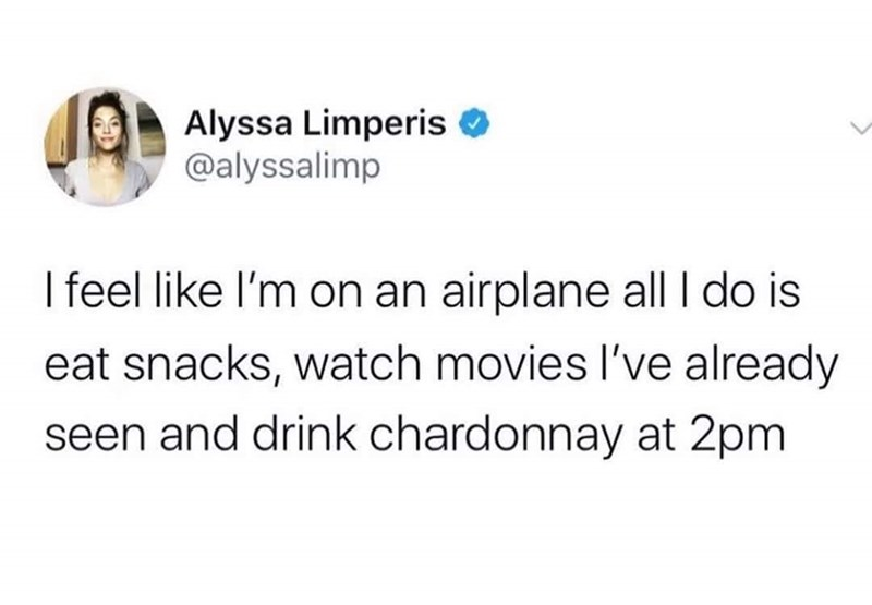 Text - Alyssa Limperis O @alyssalimp I feel like l'm on an airplane all| I do is eat snacks, watch movies l've already seen and drink chardonnay at 2pm