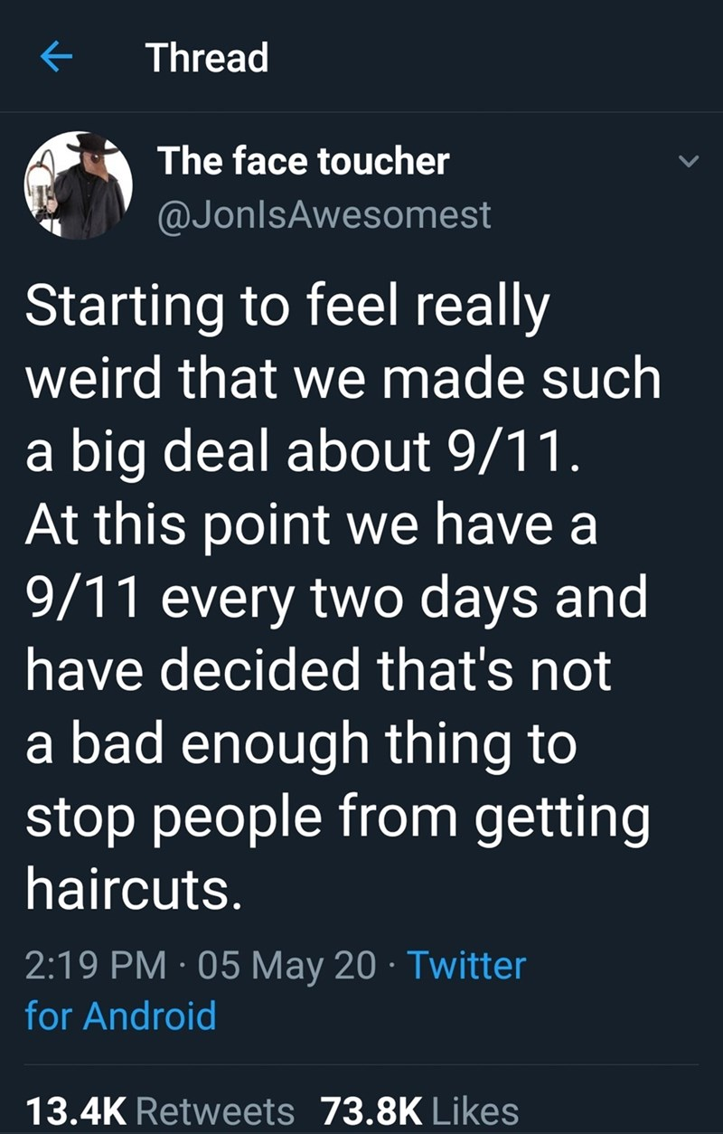 Text - Thread The face toucher @JonlsAwesomest Starting to feel really weird that we made such a big deal about 9/11. At this point we have a 9/11 every two days and have decided that's not a bad enough thing to stop people from getting haircuts. 2:19 PM · 05 May 20 · Twitter for Android 13.4K Retweets 73.8K Likes