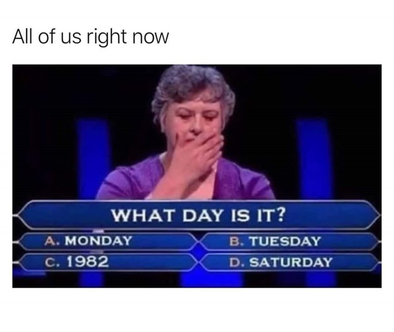 Text - All of us right now WHAT DAY IS IT? A. MONDAY B. TUESDAY C. 1982 D. SATURDAY
