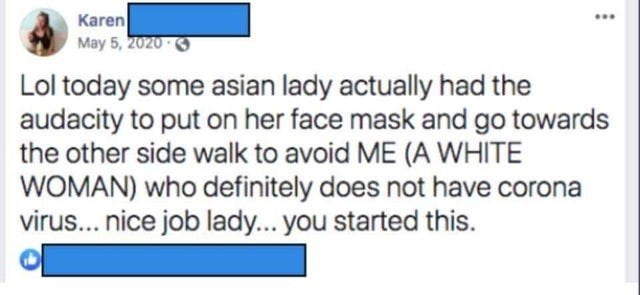 Text - Karen May 5, 2020 3 ... Lol today some asian lady actually had the audacity to put on her face mask and go towards the other side walk to avoid ME (A WHITE WOMAN) who definitely does not have corona virus... nice job lady... you started this.