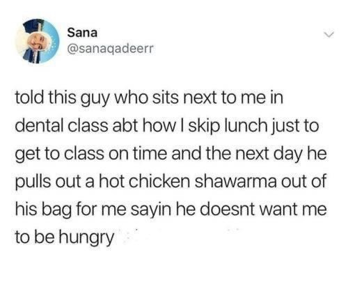 Text - Sana @sanaqadeerr told this guy who sits next to me in dental class abt how I skip lunch just to get to class on time and the next day he pulls out a hot chicken shawarma out of his bag for me sayin he doesnt want me to be hungry