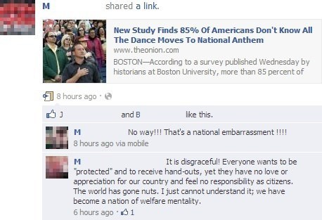 "Text - shared a link. New Study Finds 85% Of Americans Don't Know All The Dance Moves To National Anthem www.theonion.com BOSTON-According to a survey published Wednesday by historians at Boston University, more than 85 percent of 18 hours ago and B like this. No way!!! That's a national embarrassment !!!! 8 hours ago via mobile It is disgraceful! Everyone wants to be ""protected"" and to receive hand-outs, yet they have no love or appreciation for our country and feel no responsibility as citizen"