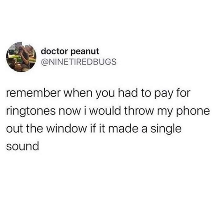 Text - doctor peanut @NINETIREDBUGS remember when you had to pay for ringtones now i would throw my phone out the window if it made a single sound