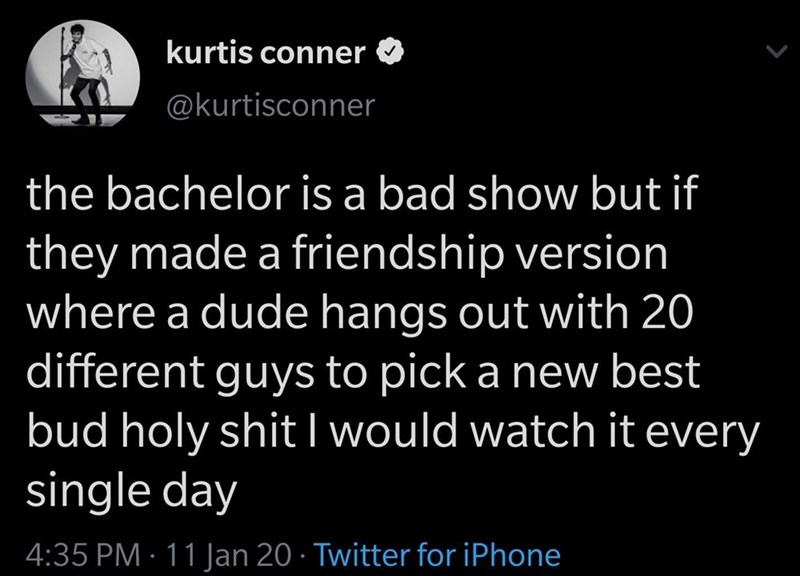 Text - kurtis conner @kurtisconner the bachelor is a bad show but if they made a friendship version where a dude hangs out with 20 different guys to pick a new best bud holy shit I would watch it every single day 4:35 PM · 11 Jan 20 · Twitter for iPhone