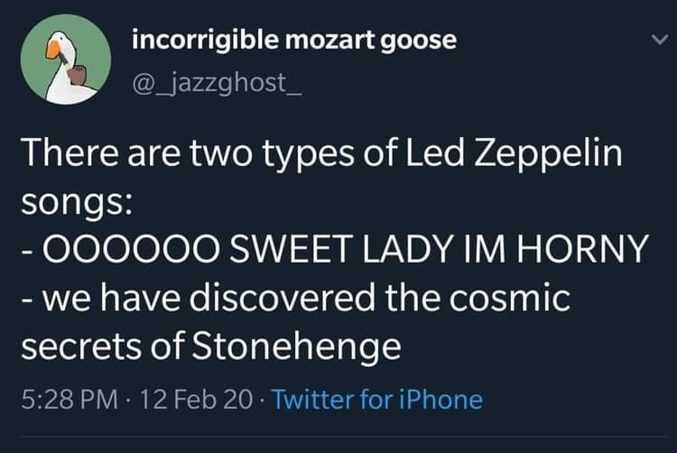 Text - incorrigible mozart goose @_jazzghost_ There are two types of Led Zeppelin songs: - 000000 SWEET LADY IM HORNY - we have discovered the cosmic secrets of Stonehenge 5:28 PM · 12 Feb 20 · Twitter for iPhone