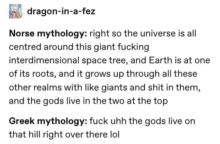 Text - dragon-in-a-fez Norse mythology: right so the universe is all centred around this giant fucking interdimensional space tree, and Earth is at one of its roots, and it grows up through all these other realms with like giants and shit in them, and the gods live in the two at the top Greek mythology: fuck uhh the gods live on that hill right over there lol
