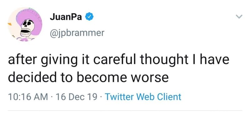 Text - JuanPa @jpbrammer after giving it careful thought I have decided to become worse 10:16 AM · 16 Dec 19 · Twitter Web Client