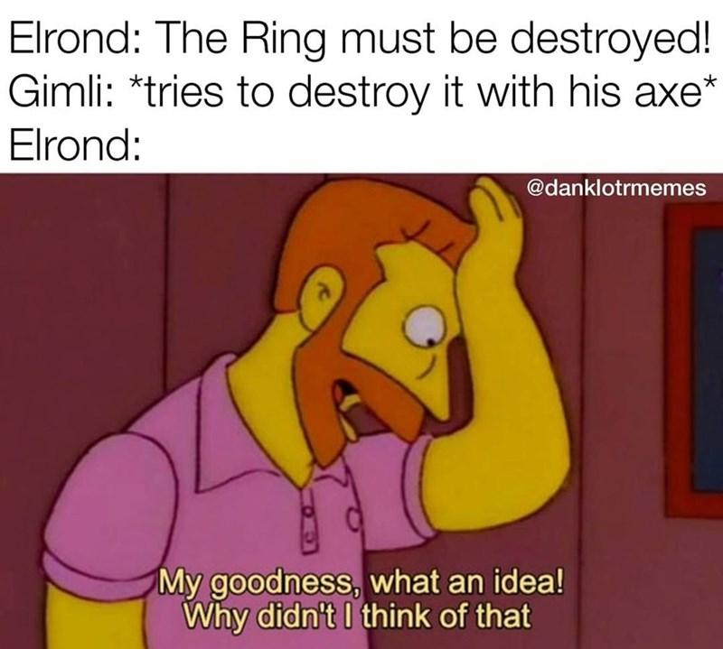 Cartoon - Elrond: The Ring must be destroyed! Gimli: *tries to destroy it with his axe* Elrond: @danklotrmemes My goodness, what an idea! Why didn't I think of that