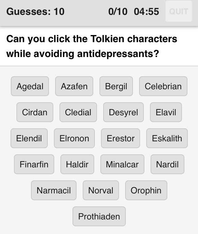 Text - Guesses: 10 0/10 04:55 QUIT Can you click the Tolkien characters while avoiding antidepressants? Agedal Azafen Bergil Celebrian Cirdan Cledial Desyrel Elavil Elendil Elronon Erestor Eskalith Finarfin Haldir Minalcar Nardil Narmacil Norval Orophin Prothiaden