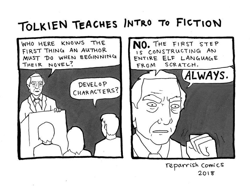 Cartoon - TOLKIEN TEACHES INTRO TO FICTION NO. THE FIRST STEP IS CONSTRUCTING AN ENTIRE ELF LANGUAGE SCRATCH. WHO HERE KNOWS THE FIRST THING AN AUTHOR MUST DO WHEN BEGINNING THEIR NOVEL? FROM ALWAYS. DEVELOP CHARACTERS? reparrish Comics 2018