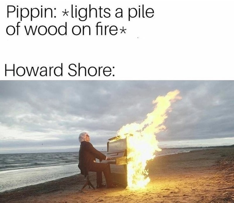 Heat - Pippin: *lights a pile of wood on fire* Howard Shore: