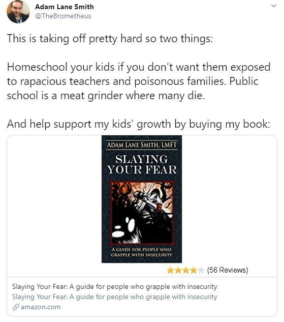 Text - Adam Lane Smith @TheBrometheus This is taking off pretty hard so two things: Homeschool your kids if you don't want them exposed to rapacious teachers and poisonous families. Public school is a meat grinder where many die. And help support my kids' growth by buying my book: ADAM LANE SMITH, LMFT SLAYING YOUR FEAR A GUIDE FOR PEOPLE WHO GRAPPLE WITH INSECURITY ***** (56 Reviews) Slaying Your Fear: A guide for people who grapple with insecurity Slaying Your Fear: A guide for people who grap