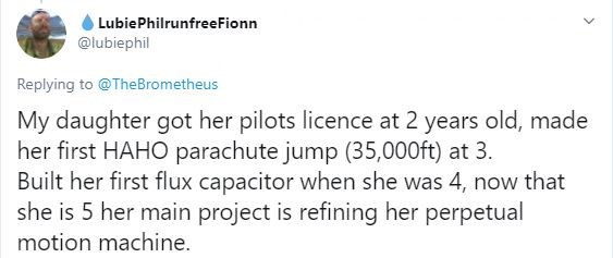 Text - LubiePhilrunfreeFionn @lubiephil Replying to @TheBrometheus My daughter got her pilots licence at 2 years old, made her first HAHO parachute jump (35,000ft) at 3. Built her first flux capacitor when she was 4, now that she is 5 her main project is refining her perpetual motion machine.