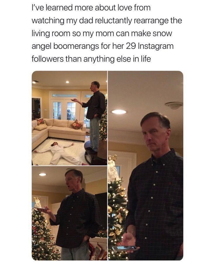 Adaptation - I've learned more about love from watching my dad reluctantly rearrange the living room so my mom can make snow angel boomerangs for her 29 Instagram followers than anything else in life