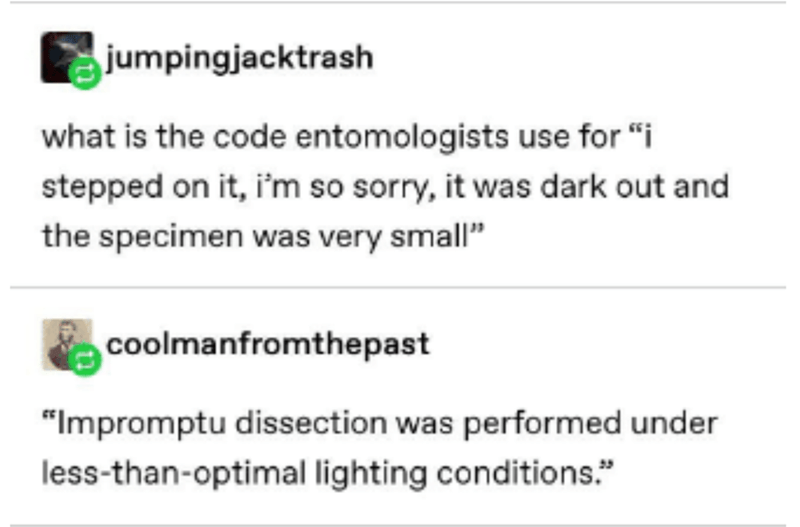 """Text - jumpingjacktrash what is the code entomologists use for """"i stepped on it, i'm so sorry, it was dark out and the specimen was very small"""" coolmanfromthepast """"Impromptu dissection was performed under less-than-optimal lighting conditions."""""""