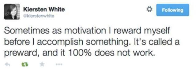 "Funny tweet that reads, ""Sometimes as motivation I reward myself before I accomplish something. It's called a preward, and it 100% does not work"""