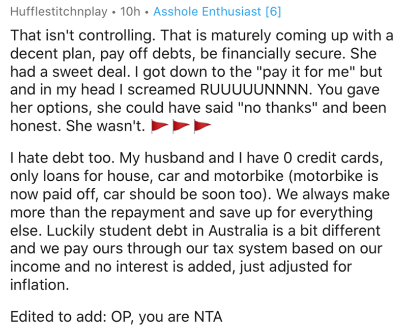 "Text - Hufflestitchnplay • 10h • Asshole Enthusiast [6] That isn't controlling. That is maturely coming up with a decent plan, pay off debts, be financially secure. She had a sweet deal. I got down to the ""pay it for me"" but and in my head I screamed RUUUUUNNNN. You gave her options, she could have said ""no thanks"" and been honest. She wasn't. I hate debt too. My husband and I have 0 credit cards, only loans for house, car and motorbike (motorbike is now paid off, car should be soon too). We alw"