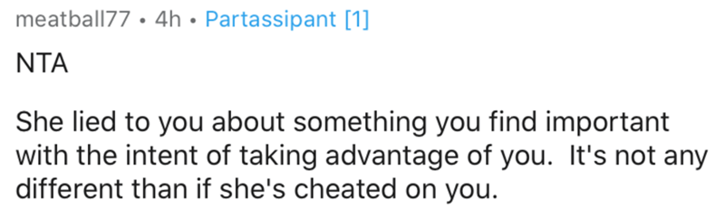 Text - meatball77 • 4h • Partassipant [1] NTA She lied to you about something you find important with the intent of taking advantage of you. It's not any different than if she's cheated on you.