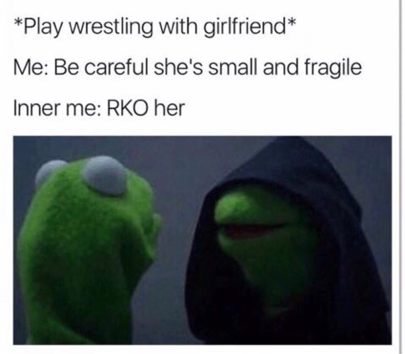 Green - *Play wrestling with girlfriend* Me: Be careful she's small and fragile Inner me: RKO her