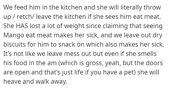 Text - We feed him in the kitchen and she will literally throw up / retch/ leave the kitchen if she sees him eat meat. She HAS lost a lot of weight since claiming that seeing Mango eat meat makes her sick, and we leave out dry biscuits for him to snack on which also makes her sick. It's not like we leave mess out but even if she smells his food in the am (which is gross, yeah, but the doors are open and that's just life if you have a pet) she will heave and walk away.