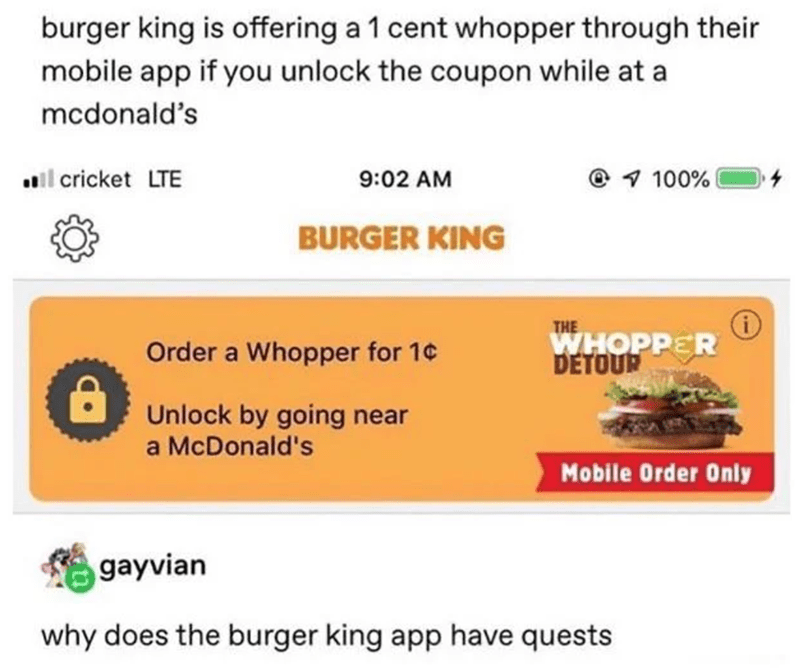 Text - burger king is offering a 1 cent whopper through their mobile app if you unlock the coupon while at a mcdonald's all cricket LTE 9:02 AM @ 1 100% BURGER KING THE WHOPPER DETOUR Order a Whopper for 1¢ Unlock by going near a McDonald's Mobile Order Only gayvian why does the burger king app have quests