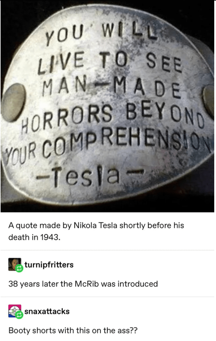 Text - YOU WILL LIVE TO SEE MAN MADE HORRORS BEYOND YOUR COMPREHENSION -Tesla- A quote made by Nikola Tesla shortly before his death in 1943. turnipfritters 38 years later the McRib was introduced snaxattacks Booty shorts with this on the ass??