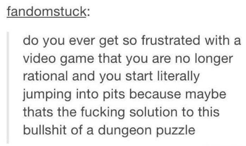 Text - fandomstuck: do you ever get so frustrated with a video game that you are no longer rational and you start literally jumping into pits because maybe thats the fucking solution to this bullshit of a dungeon puzzle