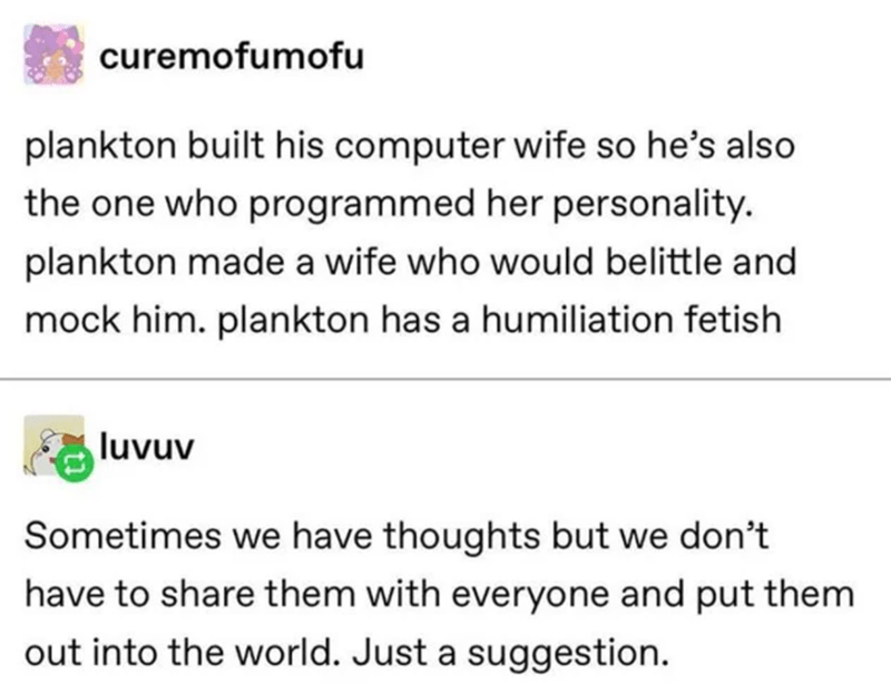Text - curemofumofu plankton built his computer wife so he's also the one who programmed her personality. plankton made a wife who would belittle and mock him. plankton has a humiliation fetish luvuv Sometimes we have thoughts but we don't have to share them with everyone and put them out into the world. Just a suggestion.