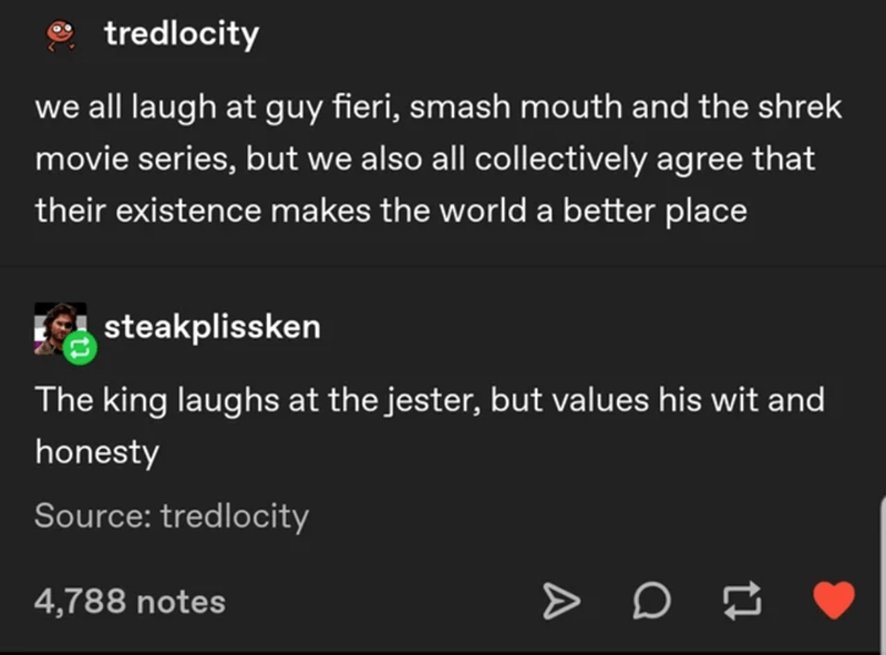 Text - tredlocity we all laugh at guy fieri, smash mouth and the shrek movie series, but we also all collectively agree that their existence makes the world a better place steakplissken The king laughs at the jester, but values his wit and honesty Source: tredlocity 4,788 notes