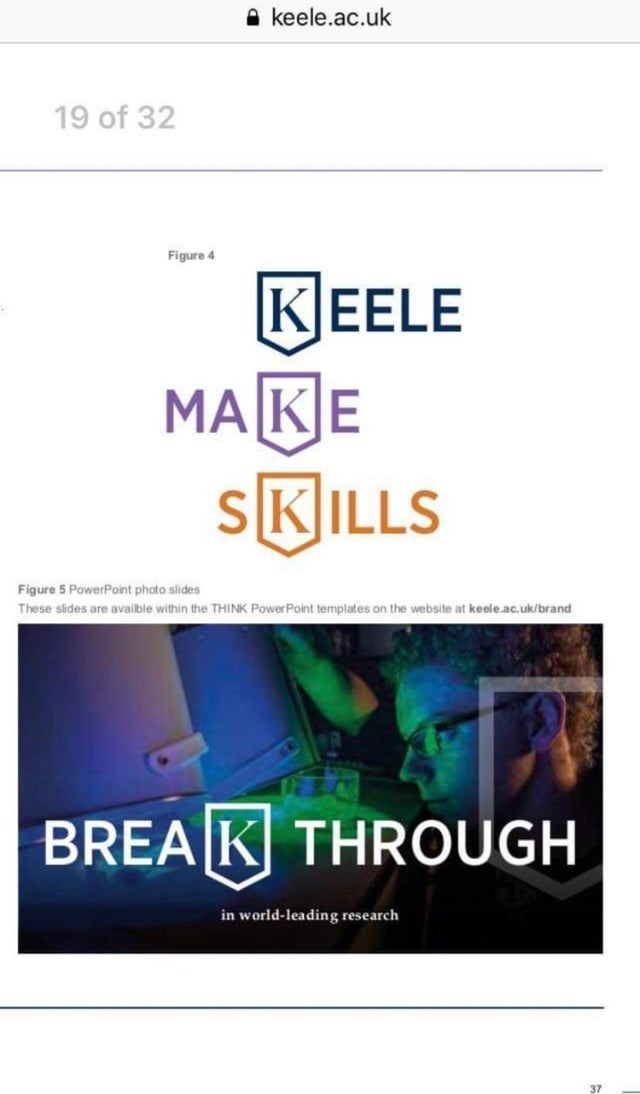 Text - A keele.ac.uk 19 of 32 Figure 4 KEELE MAKE SKILLS Figure 5 PowerPoint photo slides These slides are availble within the THINK Power Point templates on the website at keele.ac.uk/brand BREA K THROUGH in world-leading research