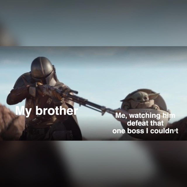 Soldier - My brother Me, watching him defeat that one boss I couldn't