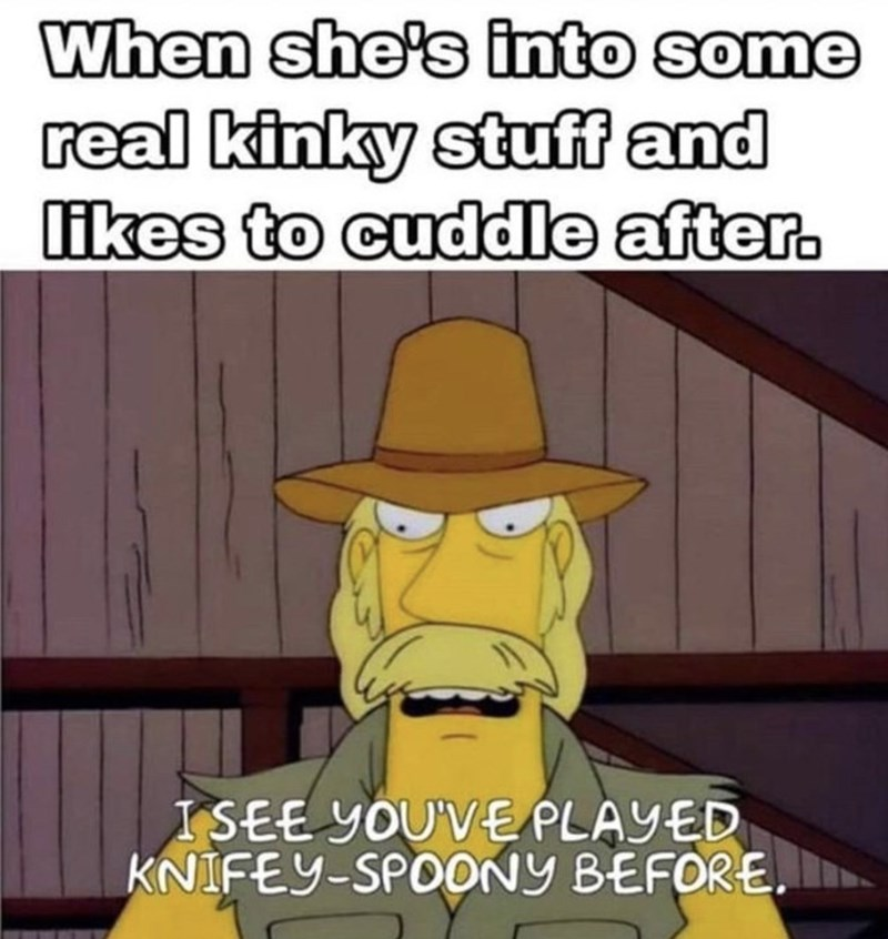 Cartoon - When she's into some real kinky stuff and likes to cuddle after. ISEE YOU'VE PLAYED KNIFEY-SPOONY BEFORE.