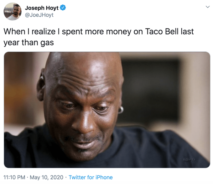 Face - Joseph Hoyt @JoeJHoyt When I realize I spent more money on Taco Bell last year than gas 11:10 PM · May 10, 2020 · Twitter for iPhone