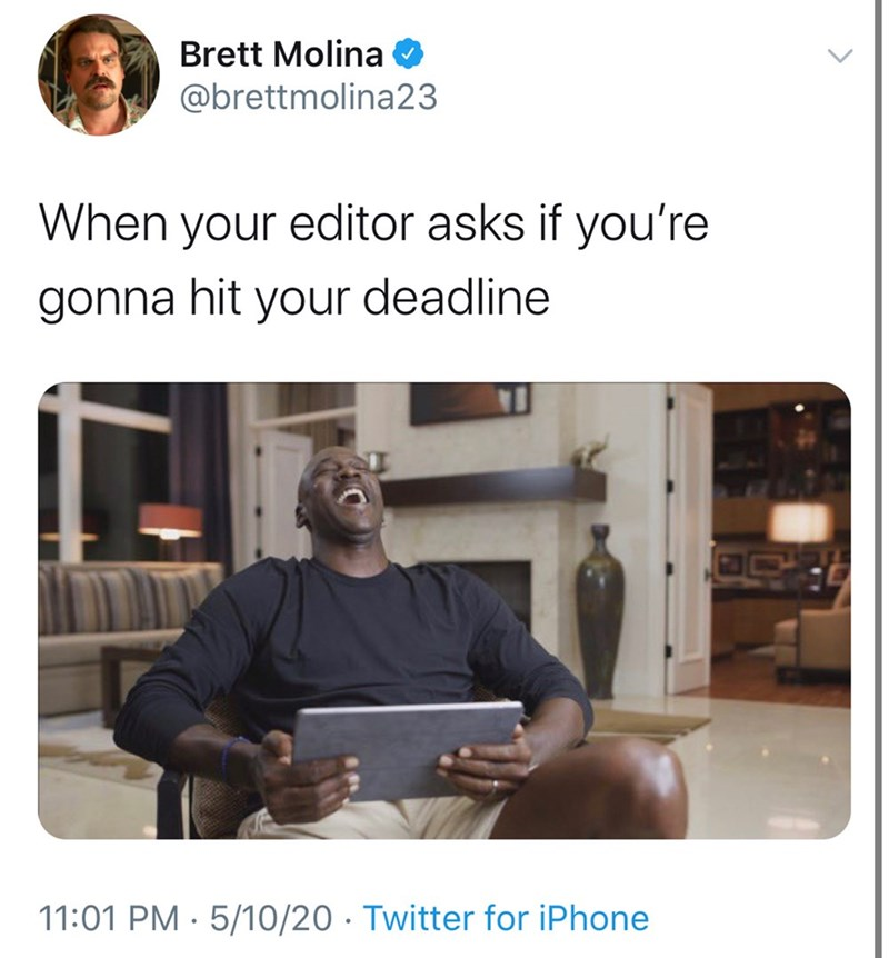 Text - Brett Molina @brettmolina23 When your editor asks if you're gonna hit your deadline 11:01 PM · 5/10/20 · Twitter for iPhone