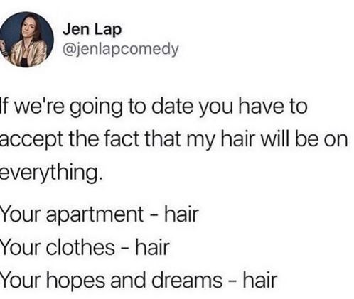 Text - Jen Lap @jenlapcomedy If we're going to date you have to accept the fact that my hair will be on everything. Your apartment - hair Your clothes - hair Your hopes and dreams - hair