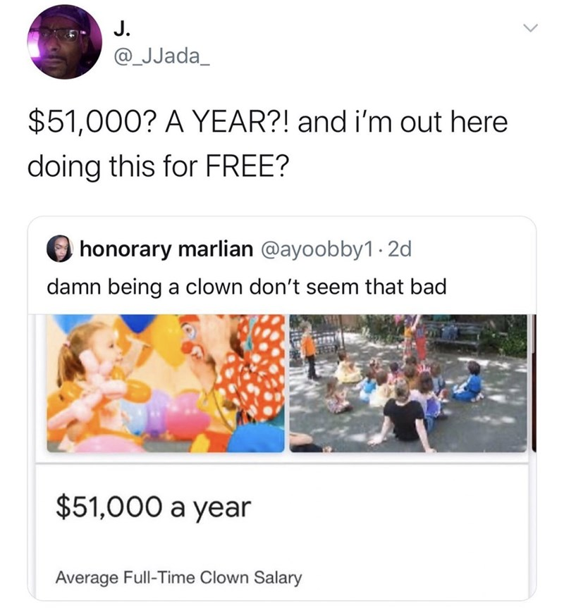 Text - J. @_JJada_ $51,000? A YEAR?! and i'm out here doing this for FREE? honorary marlian @ayoobby1 · 2d damn being a clown don't seem that bad $51,000 a year Average Full-Time Clown Salary