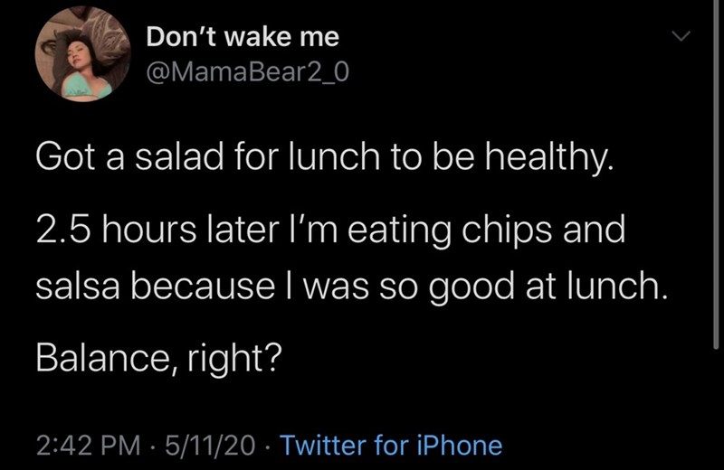 Text - Don't wake me @MamaBear2_0 Got a salad for lunch to be healthy. 2.5 hours later l'm eating chips and salsa because I was so good at lunch. Balance, right? 2:42 PM · 5/11/20 · Twitter for iPhone