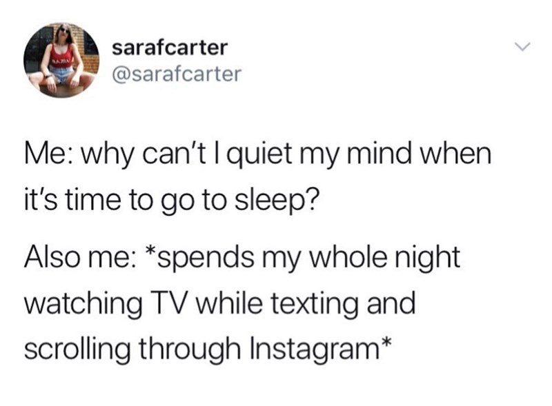 Text - sarafcarter @sarafcarter Me: why can't I quiet my mind when it's time to go to sleep? Also me: *spends my whole night watching TV while texting and scrolling through Instagram*