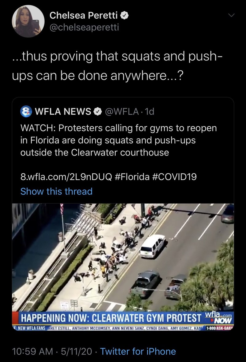 Infrastructure - Chelsea Peretti @chelseapereti ..thus proving that squats and push- ups can be done anywhere..? 8 WFLA NEWS @WFLA · 1d WATCH: Protesters calling for gyms to reopen in Florida are doing squats and push-ups outside the Clearwater courthouse 8.wfla.com/2L9NDUQ #Florida #COVID19 Show this thread HAPPENING NOW: CLEARWATER GYM PROTEST Wwfla.com NOW NEW WFLA FANS RET ESTILL, ANTHONY MCCOMSEY, ANN NEVENI SANZ, CYNDI DANG, AMY GOMEZ, KAM 1-800 ASK-GARY 10:59 AM · 5/11/20 · Twitter for iP