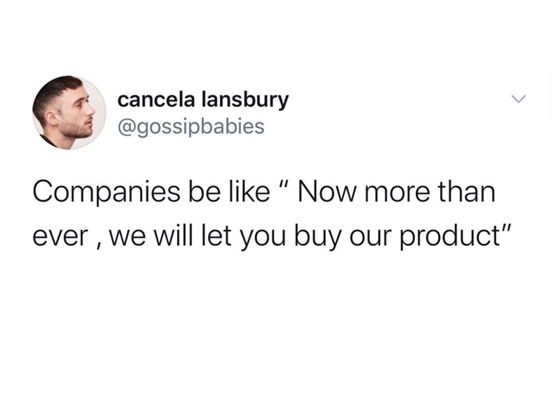 "Text - cancela lansbury @gossipbabies Companies be like "" Now more than ever , we will let you buy our product"""