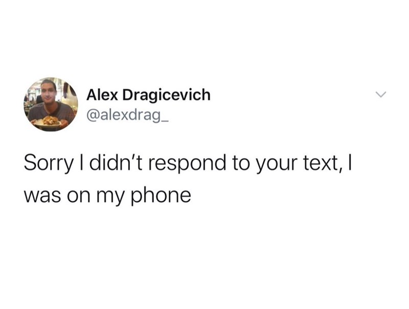Text - Alex Dragicevich @alexdrag_ Sorry I didn't respond to your text, I was on my phone