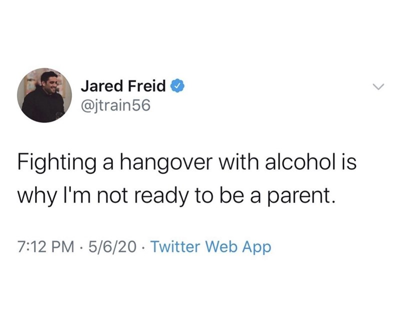 Text - Jared Freid @jtrain56 Fighting a hangover with alcohol is why I'm not ready to be a parent. 7:12 PM · 5/6/20 · Twitter Web App