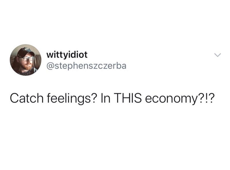 Text - wittyidiot @stephenszczerba Catch feelings? In THIS economy?!?