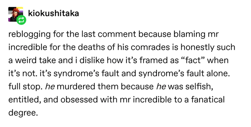"Text - kiokushitaka reblogging for the last comment because blaming mr incredible for the deaths of his comrades is honestly such a weird take and i dislike how it's framed as ""fact"" when it's not. it's syndrome's fault and syndrome's fault alone. full stop. he murdered them because he was selfish, entitled, and obsessed with mr incredible to a fanatical degree."