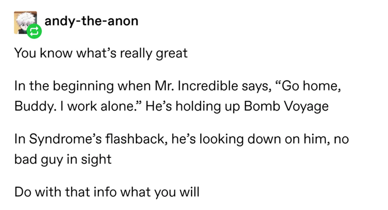 "Text - andy-the-anon You know what's really great In the beginning when Mr. Incredible says, ""Go home, Buddy. I work alone."" He's holding up Bomb Voyage In Syndrome's flashback, he's looking down on him, no bad guy in sight Do with that info what you will"