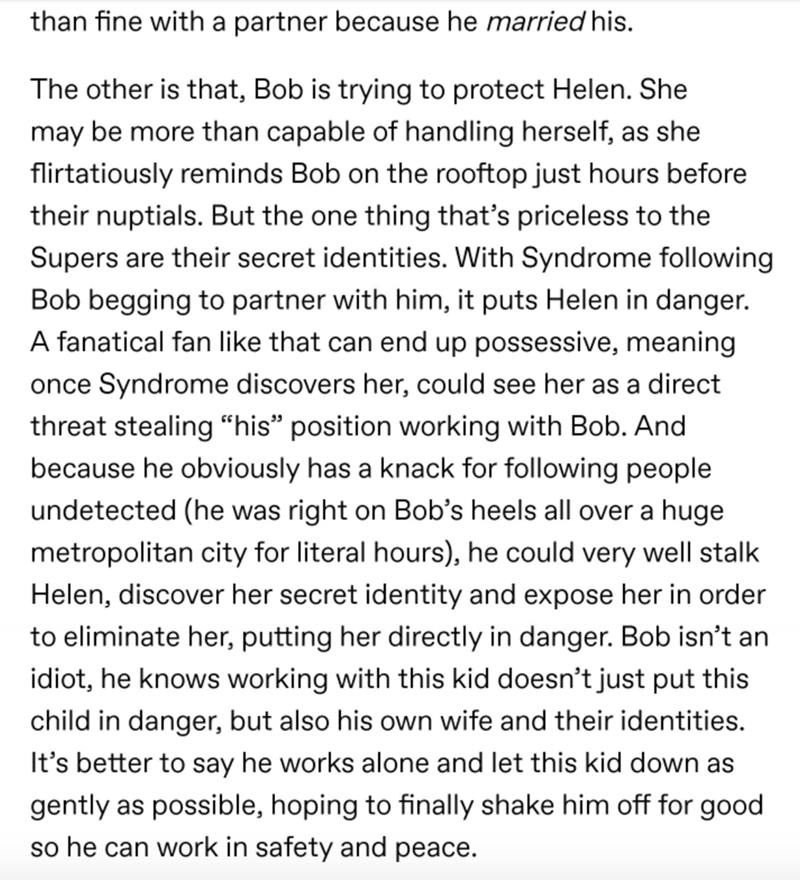 Text - than fine with a partner because he married his. The other is that, Bob is trying to protect Helen. She may be more than capable of handling herself, as she flirtatiously reminds Bob on the rooftop just hours before their nuptials. But the one thing that's priceless to the Supers are their secret identities. With Syndrome following Bob begging to partner with him, it puts Helen in danger. A fanatical fan like that can end up possessive, meaning once Syndrome discovers her, could see her a