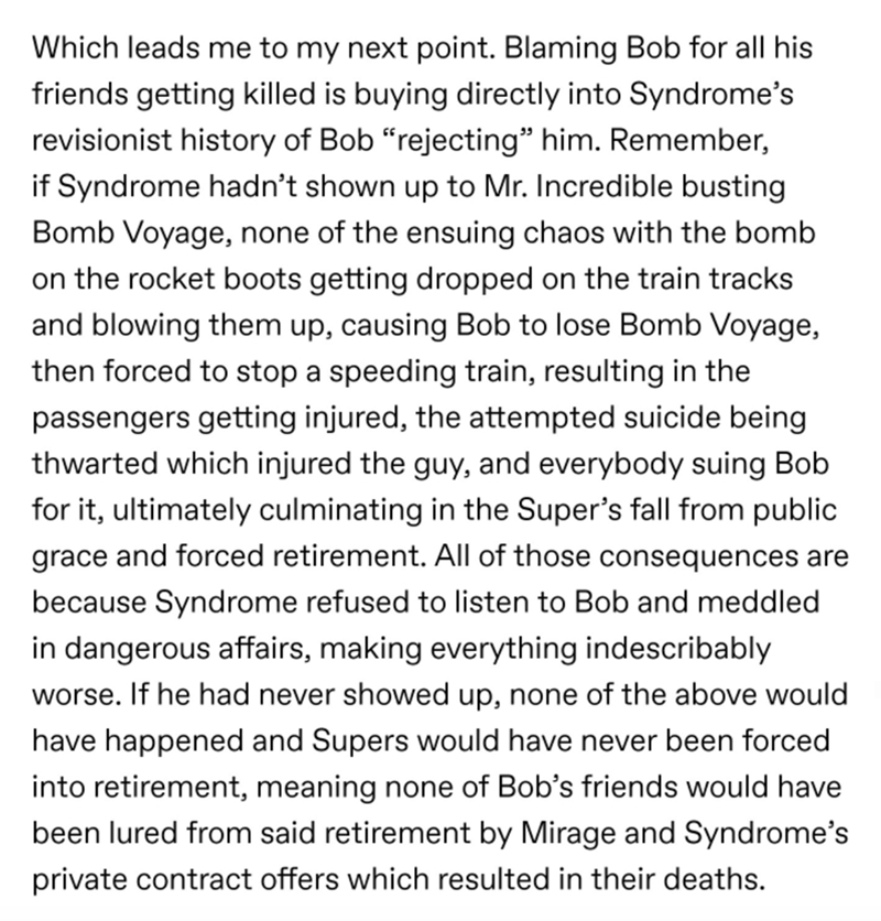 "Text - Which leads me to my next point. Blaming Bob for all his friends getting killed is buying directly into Syndrome's revisionist history of Bob ""rejecting"" him. Remember, if Syndrome hadn't shown up to Mr. Incredible busting Bomb Voyage, none of the ensuing chaos with the bomb on the rocket boots getting dropped on the train tracks and blowing them up, causing Bob to lose Bomb Voyage, then forced to stop a speeding train, resulting in the passengers getting injured, the attempted suicide be"