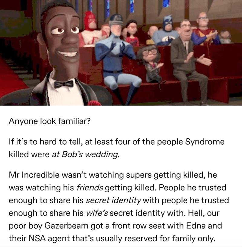 Photo caption - Anyone look familiar? If it's to hard to tell, at least four of the people Syndrome killed were at Bob's wedding. Mr Incredible wasn't watching supers getting killed, he was watching his friends getting killed. People he trusted enough to share his secret identity with people he trusted enough to share his wife's secret identity with. Hell, our poor boy Gazerbeam got a front row seat with Edna and their NSA agent that's usually reserved for family only.